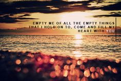 Empty my heart of all the empty things I hold on to.