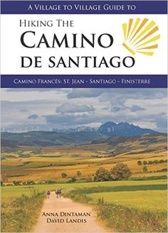A Village to Village Guide to Hiking the Camino De Santiago: Camino Frances : St Jean - Santiago - Finisterre: Anna Dintaman, David…