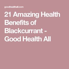 21 Amazing Health Benefits of Blackcurrant - Good Health All