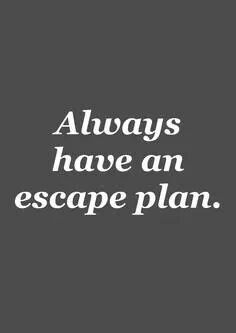 My mother didn't have an escape plan - I had found the perfect man and didn't need one.... WRONG! The narcissist comes dressed as the perfect man! ALWAYS have an  escape plan! Sad, very sad.