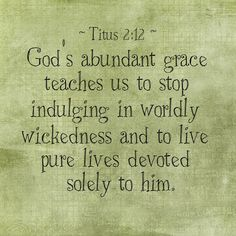 """Titus 2:11-13 (World English Bible)  """"For the grace of God has appeared, bringing salvation to all men,   instructing us to the intent that, denying ungodliness and worldly lusts, we would live soberly, righteously, and godly in this present world;   looking for the blessed hope and appearing of the glory of our great God and Savior, Jesus Christ;"""""""
