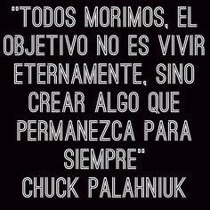 """""""Todos morimos, el objetivo no es vivir eternamente, sino crear algo que permanezca para siempre"""" Chuck Palahniuk"""