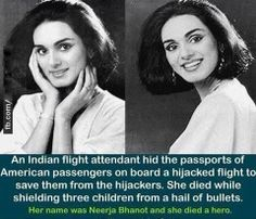Neerja Bhanot - An Indian flight attendant hid the passports of American passengers on board a hijacked flight to save them from the hijackers.  She died while shielding three children from a hail of bullets.