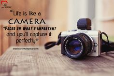 """Life is like a camera, Focus on what's important and you'll capture it perfectly"""