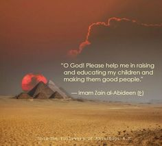 """""""O God! Please help me in raising and educating my children and making them good people.""""  — Imam Zain al-Abideen (ع)"""