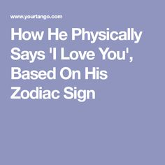 How He Physically Says 'I Love You', Based On His Zodiac Sign