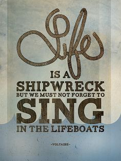 """Life is a shipwreck, but we must not forget to sing in the lifeboats."" Voltaire (submitted by Delroca)"