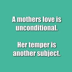 A mother's love is unconditional. Her temper is another subject.