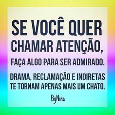 Se você quer chamar atenção, faça algo para ser admirado. Drama, reclamação e indiretas te tornam apenas mais um chato!!!