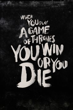 When you play a game of thrones you win or you die... There is no middle ground.