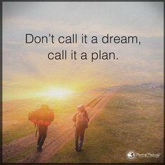 Don't call it a dream call it a plan.  #powerofpositivity by powerofpositivity