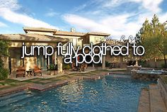 Jump fully-clothed to a pool.