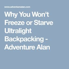 Why You Won't Freeze or Starve Ultralight Backpacking - Adventure Alan