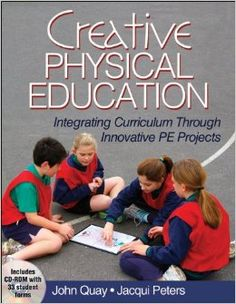 Creative Physical Education: Integrating Curriculum Through Innovative PE Projects. John Quay and Jacqui Peters.