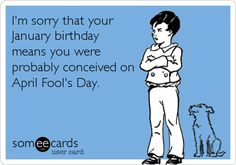 Funny Birthday Ecard: I'm sorry that your January birthday means you were probably conceived on April Fool's Day.