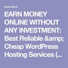 EARN MONEY ONLINE WITHOUT ANY INVESTMENT: Best Reliable & Cheap WordPress Hosting Services (2017)