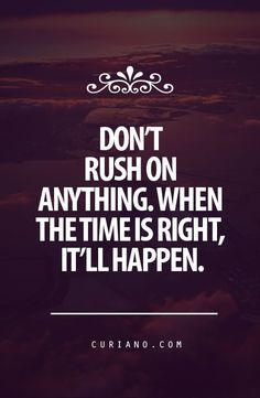 Don't rush on anything. When the time is right, it'll happen.