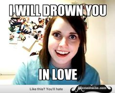 Overly Attached Girlfriend: i will drown you...
