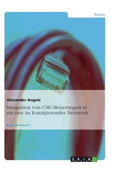 Integration von CNC-Steuerungen in ein neu zu konzipierendes Netzwerk. GRIN http://grin.to/Zj5Ws Amazon http://grin.to/JUTo6