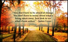 """""""You don't have to be afraid of change. You don't have to worry about what's being taken away. Just look to see what's been added. Change Quotes, Writing A Book, Live For Yourself, Great Quotes, No Worries, Life Is Good, Country Roads, Journey, Positivity"""
