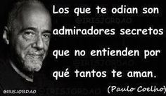 """""""The ones that hate you are secret admirers who can not understand why so many love you."""" -Paulo Coelho"""