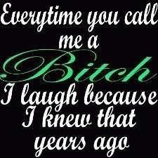 Everytime you call me a bitch, I laugh because I knew that years ago. Sassy Quotes, True Quotes, Quotes To Live By, Funny Quotes, Random Quotes, Karma Quotes, Crazy Quotes, Boss Bitch Quotes, Badass Quotes