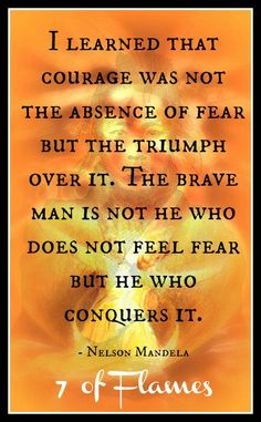 """""""I learned that courage was not the absense of fear but the triumph over it. The brave man is not he who does not feel fear but he who conquers it."""" - Nelson Mandela  http://makeovercoaching.com/"""