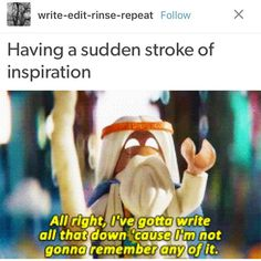 True! Like I think of this super good plot or scene for a fanfic and when I finally do get to my computer, I'm uninspired by it or it doesn't come out the way I imagined
