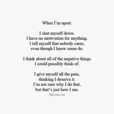 When I'm upset I shut myself down I have no motivation for anything I tell myself that nobody cares even though I know some do I think about all the negative things I could possibly think about I give myself all the pain thinking I deserve it I'm not sure   followpics.co
