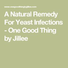 A Natural Remedy For Yeast Infections - One Good Thing by Jillee