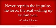 Never repress the impulse, the force, the zeal welling up within you.