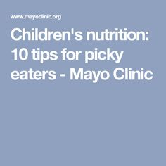 Children's nutrition: 10 tips for picky eaters - Mayo Clinic