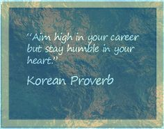 Aim high in your career but stay humble in your heart. Korean proverb