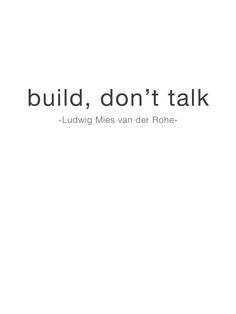 A statement from the master to all you sweet talking architects; 'build, not talk' by Ludwig Mies van der Rohe. #ad