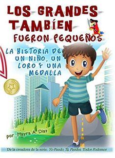 Spanish books for kids -  Los Grandes También Fueron Pequeños: La Historia de un Niño, un Loro y una Medalla (Yo puedo, Tú puedes, Todos Podemos nº 5) (Spanish Edition) by Mayra A Diaz, http://www.amazon.com/dp/B00N7WYB6C #kindleUnlimited