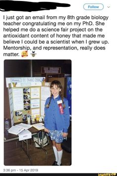 ' I just got an email from my grade biology teacher congratulating me on my PhD. She helped me do a science fair project on the antioxidant content of honey that made me believe I could be a scientist when I grew up. Mentorship, and representation, rea Sweet Stories, Cute Stories, Biology Teacher, Human Kindness, Faith In Humanity Restored, Science Fair Projects, What A Wonderful World, Best Teacher, When I Grow Up