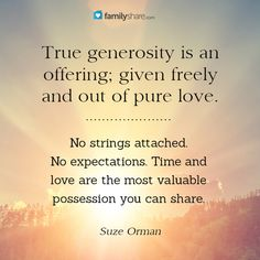 True generosity is an offering; given freely and out of pure love. No strings attached. No expectations. Time and love are the most valuable possession you can share. - Suze Orman