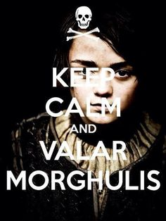 Keep Calm and Valar Morghulis ~ Arya Stark ~ Game of Thrones