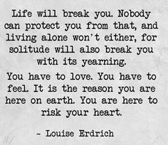 you have to love, you have to feel, you are here to risk your heart // louise erdrich #beautiful