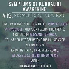 Symptoms of Kundalini Awakening  #19. Moments of Elation  Once Awakened you begin to feel more at peace with yourself and your reality.  This creates moments of bliss and euphoria  by realizing you are seeing over the illusions of separation and knowing that you are never alone.   We are all guided by the universe within. theawakenedstate.net #ascensionsymptoms #kundaliniawakening