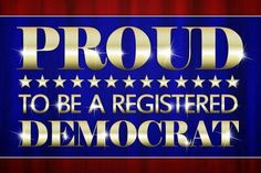 Proud to be a Registered Democrat