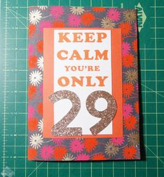 Funny 29th Birthday Card Keep Calm Birthday Card by PaperTechie, $6.70 - Funny handmade birthday card for all those 29 year olds that are slightly nervous about turning 30. Keep calm you're only 29...Now panic you're almost 30! The flower/star-burst patterned paper covers the entire outer portion of the card and has a bit of a soft touch to it. The 29 and 30 are in gold glitter paper that adds a bit of fun to the card.