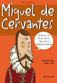 """""""Me llamo... Miguel de Cervantes"""". Antonio Tello. Editorial Parramón. El más ilustre de los escritores españoles de todos los tiempos nació en Alcalá de Henares en 1547. Su vida estuvo llena de incidentes, sobresaltos y aventuras, muchas de las cuales se reflejaron en su extensa obra. Esta novela trata de las correrías de un hidalgo medio loco que pretende revivir las hazañas de los fabulosos y disparatados libros de caballerías."""