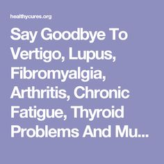 Say Goodbye To Vertigo, Lupus, Fibromyalgia, Arthritis, Chronic Fatigue, Thyroid Problems And Much More!
