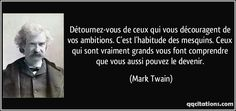 Détournez-vous de ceux qui vous découragent de vos ambitions. C'est l'habitude des mesquins. Ceux qui sont vraiment grands vous font comprendre que vous aussi pouvez le devenir. - Mark Twain