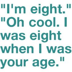 How I will respond when a kid tells me their age every time for now on.