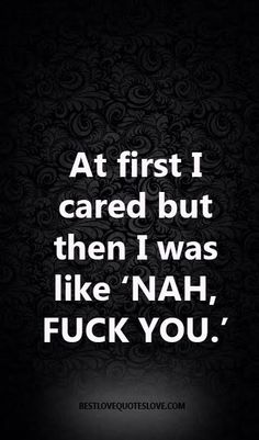 At first I cared but then I was like 'NAH, FUCK YOU.'