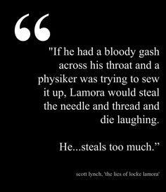 "If he had a bloody gash across his throat and a physiker was trying to sew it up, Lamora would steal the needle and thread and die laughing. He...steals too much."" ― Scott Lynch, The Lies of Locke Lamora tags: gentleman-bastards, locke-lamora, stealing, thieves This quote courtesy of @Pinstamatic (http://pinstamatic.com)"