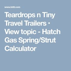 Teardrops n Tiny Travel Trailers • View topic - Hatch Gas Spring/Strut Calculator