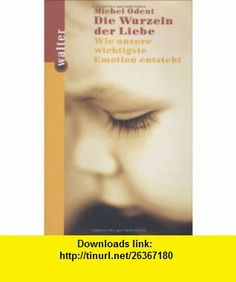 Die Wurzeln der Liebe. Wie unsere wichtigsten Emotionen entstehen. (9783530421576) Michel Odent , ISBN-10: 353042157X  , ISBN-13: 978-3530421576 ,  , tutorials , pdf , ebook , torrent , downloads , rapidshare , filesonic , hotfile , megaupload , fileserve